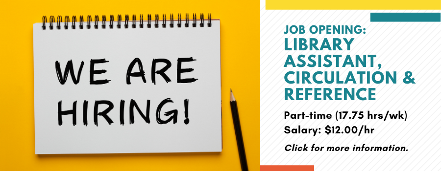 We are hiring! Job opening: Library Assistant, Circulation and Reference. Part-time (17.75 hrs/wk) Salary: $12.00/hr. Click for more information.
