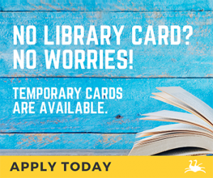 No Library Card? No worries! Temporary cards are available! Apply today.